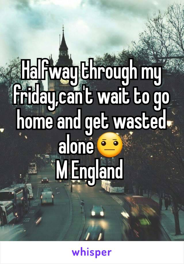 Halfway through my friday,can't wait to go home and get wasted alone😐 M England