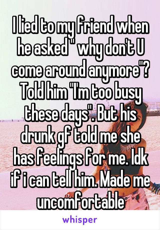 """I lied to my friend when he asked """" why don't U come around anymore""""? Told him """"I'm too busy these days"""". But his drunk gf told me she has feelings for me. Idk if i can tell him. Made me uncomfortable"""