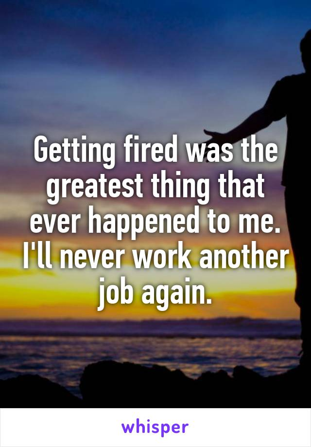 Getting fired was the greatest thing that ever happened to me. I'll never work another job again.