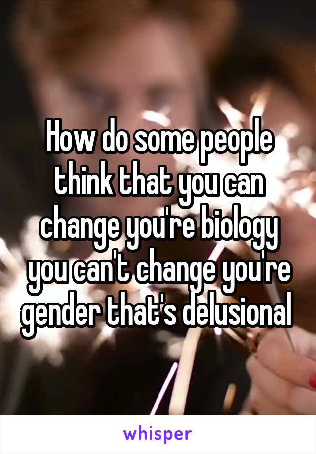 How do some people think that you can change you're biology you can't change you're gender that's delusional