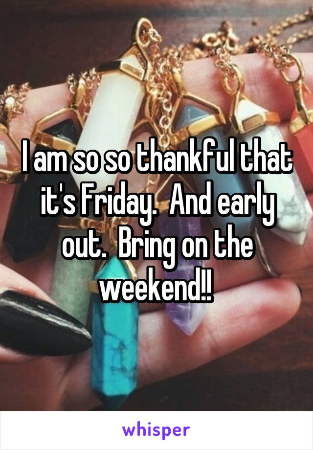 I am so so thankful that it's Friday.  And early out.  Bring on the weekend!!