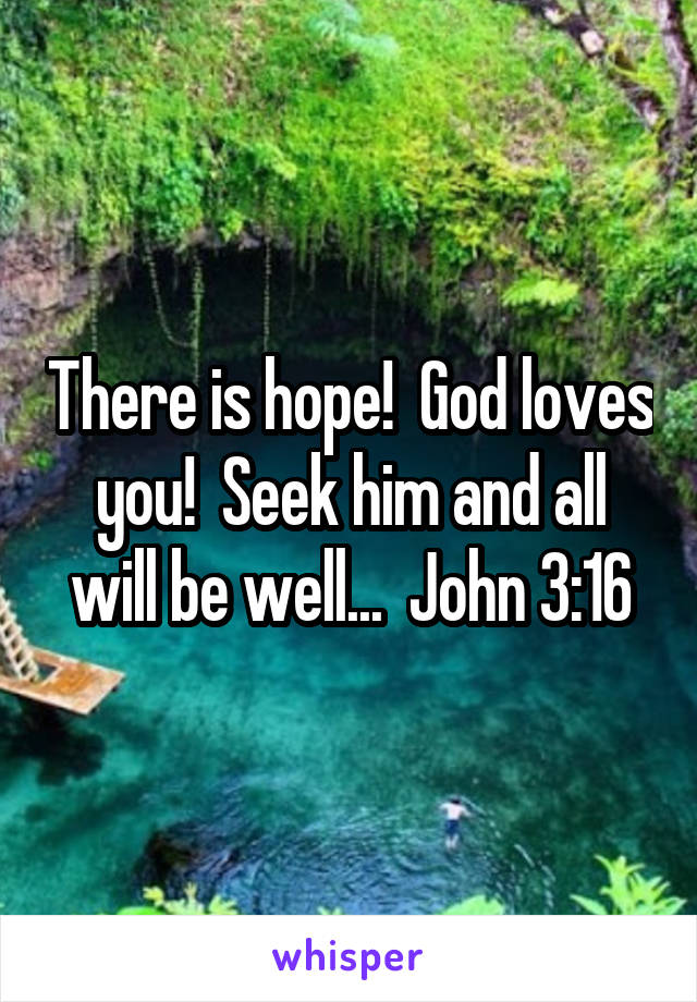 There is hope!  God loves you!  Seek him and all will be well...  John 3:16