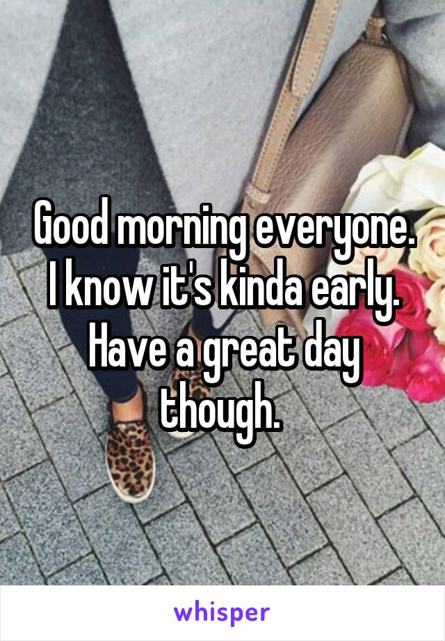 Good morning everyone. I know it's kinda early. Have a great day though.