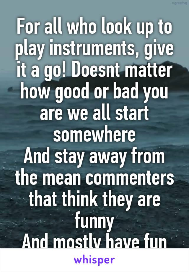 For all who look up to play instruments, give it a go! Doesnt matter how good or bad you are we all start somewhere And stay away from the mean commenters that think they are funny And mostly have fun