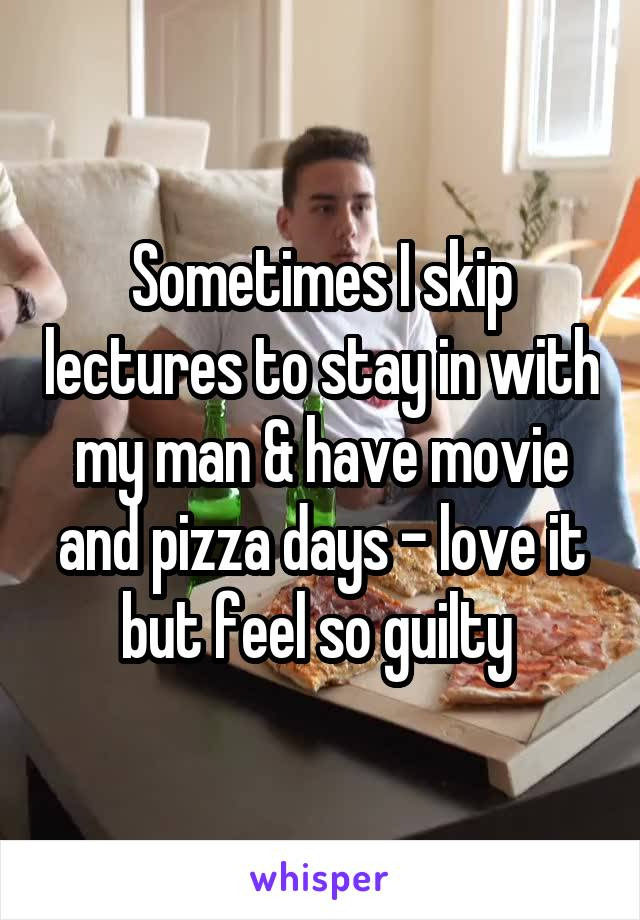 Sometimes I skip lectures to stay in with my man & have movie and pizza days - love it but feel so guilty