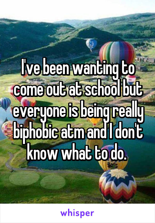 I've been wanting to come out at school but everyone is being really biphobic atm and I don't know what to do.