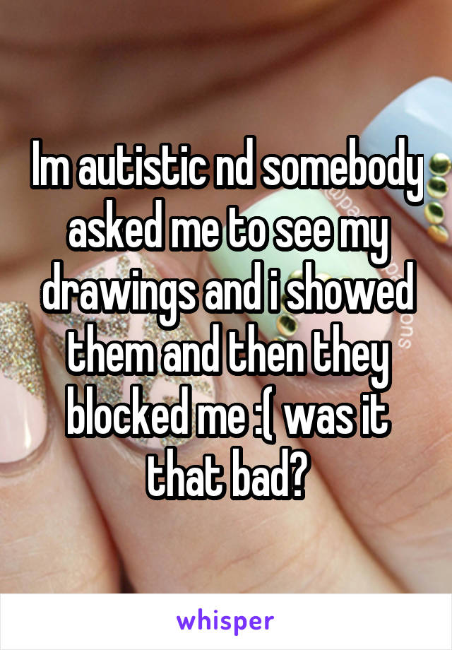 Im autistic nd somebody asked me to see my drawings and i showed them and then they blocked me :( was it that bad?