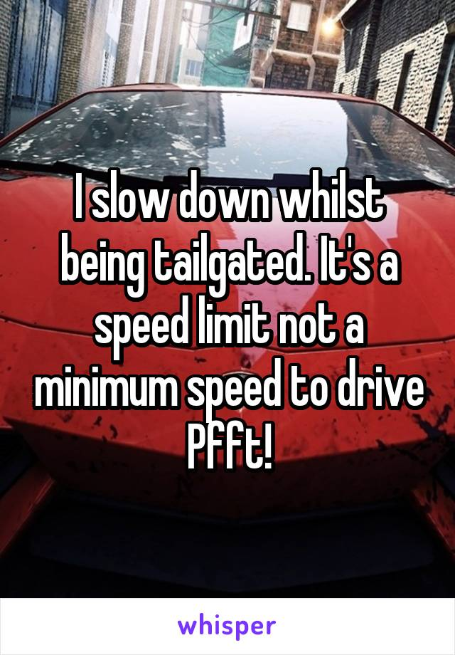 I slow down whilst being tailgated. It's a speed limit not a minimum speed to drive Pfft!