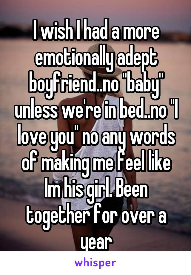 "I wish I had a more emotionally adept boyfriend..no ""baby"" unless we're in bed..no ""I love you"" no any words of making me feel like Im his girl. Been together for over a year"