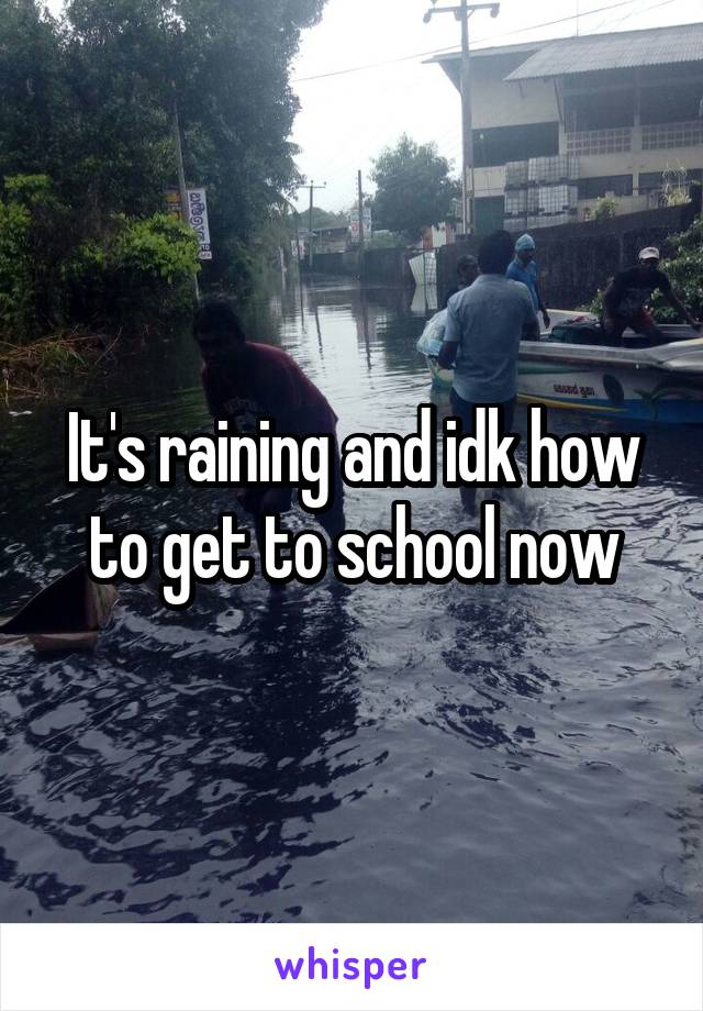 It's raining and idk how to get to school now