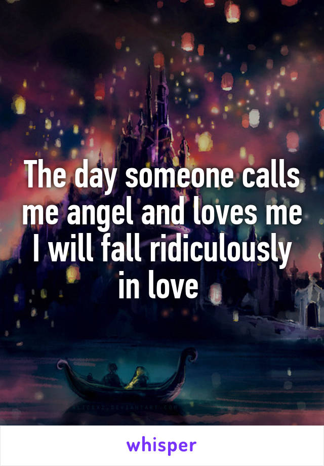 The day someone calls me angel and loves me I will fall ridiculously in love