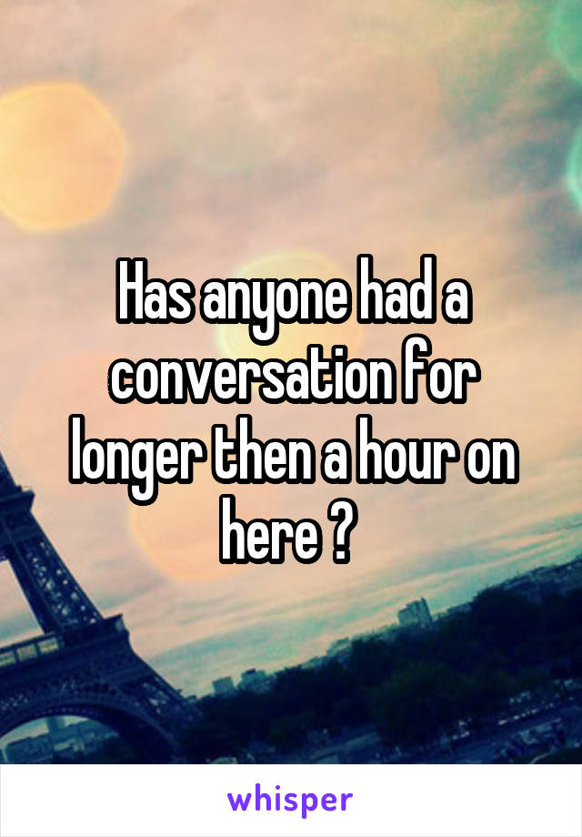 Has anyone had a conversation for longer then a hour on here ?
