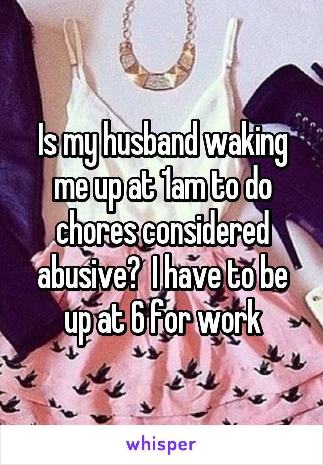 Is my husband waking me up at 1am to do chores considered abusive?  I have to be up at 6 for work