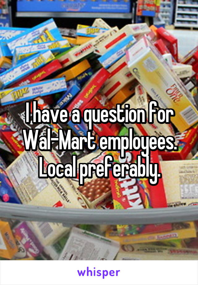 I have a question for Wal-Mart employees. Local preferably.