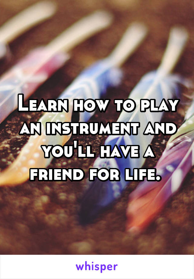 Learn how to play an instrument and you'll have a friend for life.