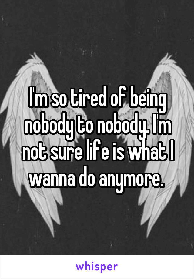 I'm so tired of being nobody to nobody. I'm not sure life is what I wanna do anymore.