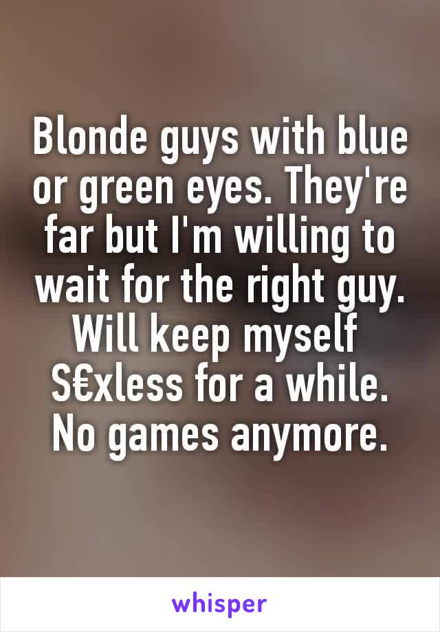 Blonde guys with blue or green eyes. They're far but I'm willing to wait for the right guy. Will keep myself  S€xless for a while. No games anymore.