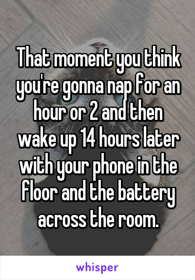 That moment you think you're gonna nap for an hour or 2 and then wake up 14 hours later with your phone in the floor and the battery across the room.