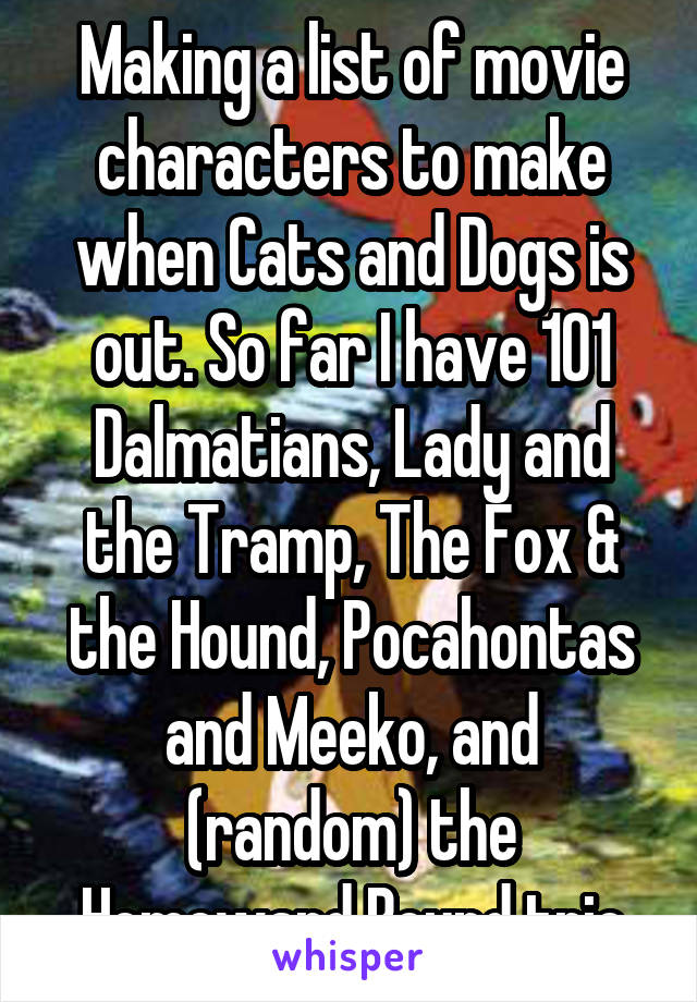 Making a list of movie characters to make when Cats and Dogs is out. So far I have 101 Dalmatians, Lady and the Tramp, The Fox & the Hound, Pocahontas and Meeko, and (random) the Homeward Bound trio