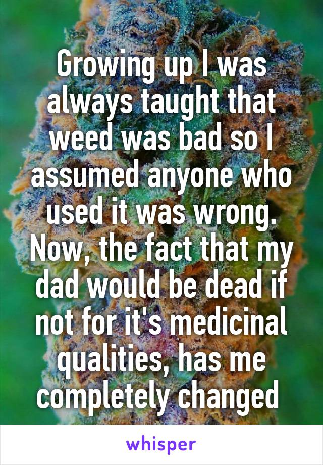 Growing up I was always taught that weed was bad so I assumed anyone who used it was wrong. Now, the fact that my dad would be dead if not for it's medicinal qualities, has me completely changed