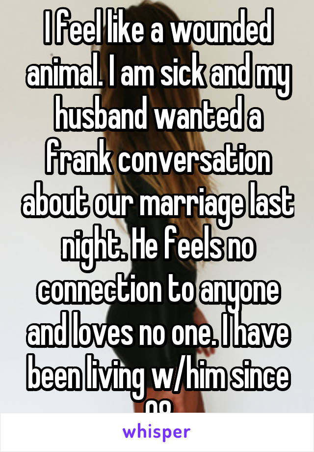 I feel like a wounded animal. I am sick and my husband wanted a frank conversation about our marriage last night. He feels no connection to anyone and loves no one. I have been living w/him since 08