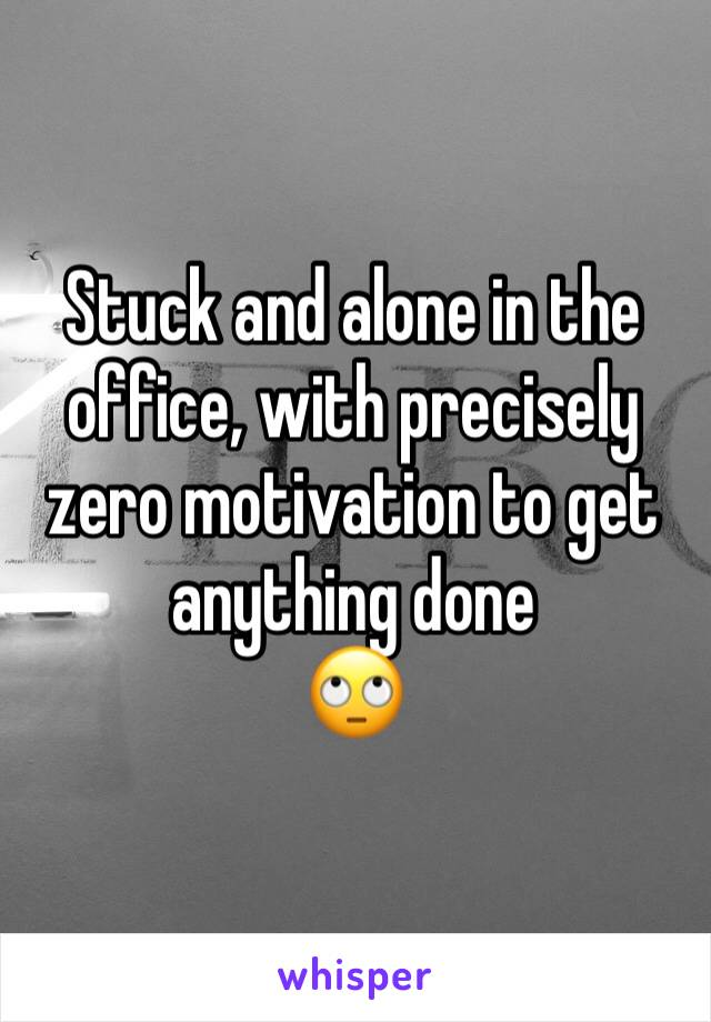 Stuck and alone in the office, with precisely zero motivation to get anything done 🙄