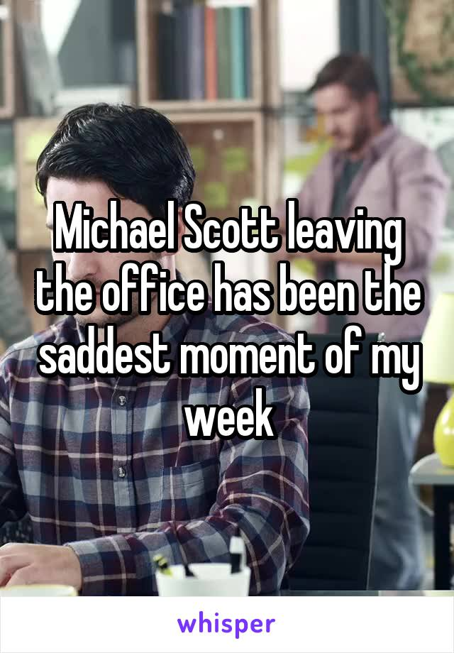 Michael Scott leaving the office has been the saddest moment of my week