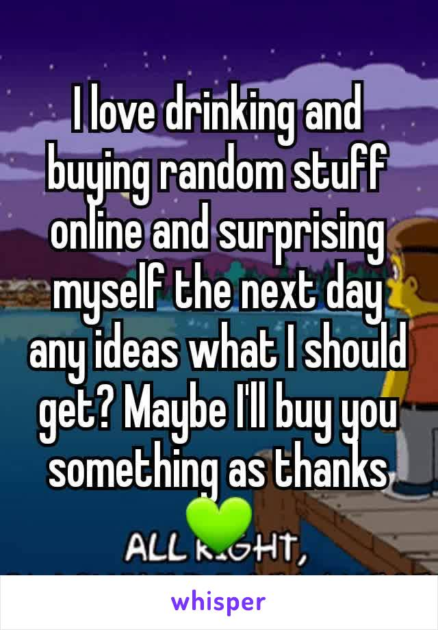 I love drinking and buying random stuff online and surprising myself the next day any ideas what I should get? Maybe I'll buy you something as thanks 💚