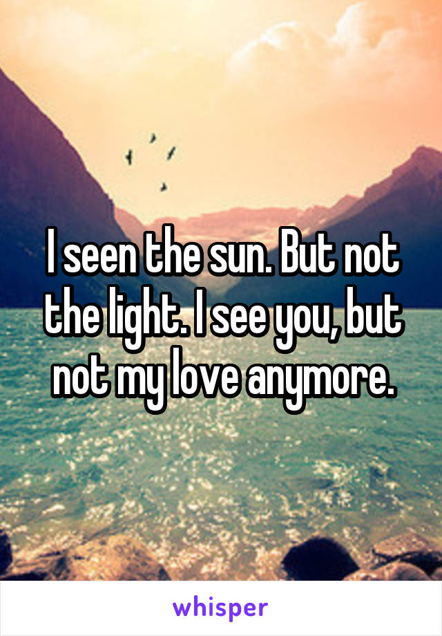 I seen the sun. But not the light. I see you, but not my love anymore.