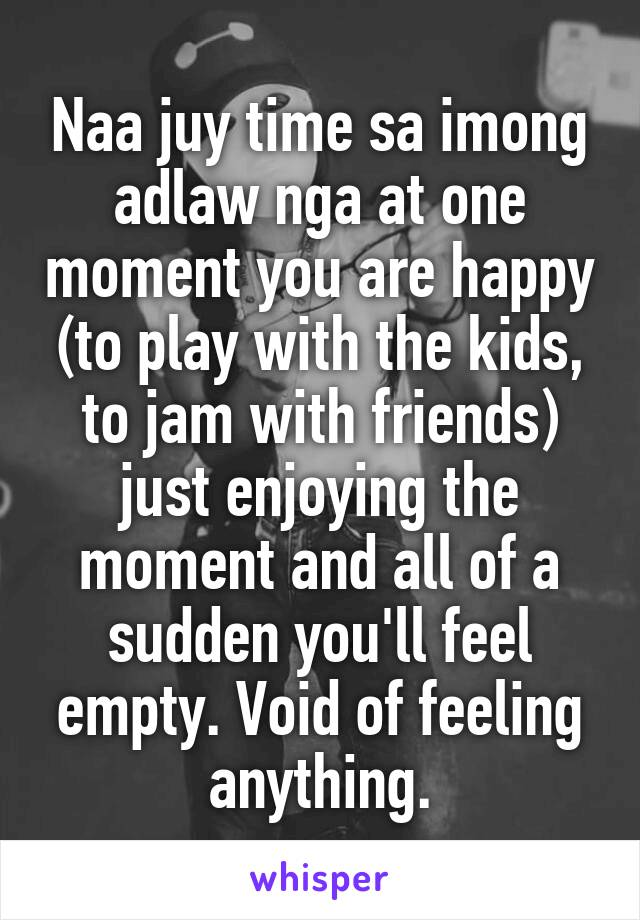 Naa juy time sa imong adlaw nga at one moment you are happy (to play with the kids, to jam with friends) just enjoying the moment and all of a sudden you'll feel empty. Void of feeling anything.