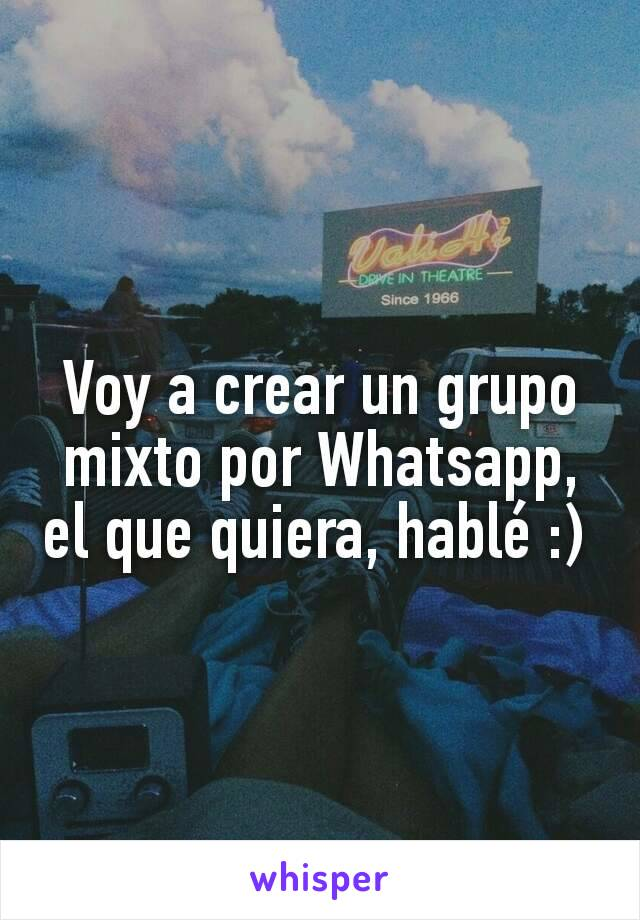 Voy a crear un grupo mixto por Whatsapp, el que quiera, hablé :)