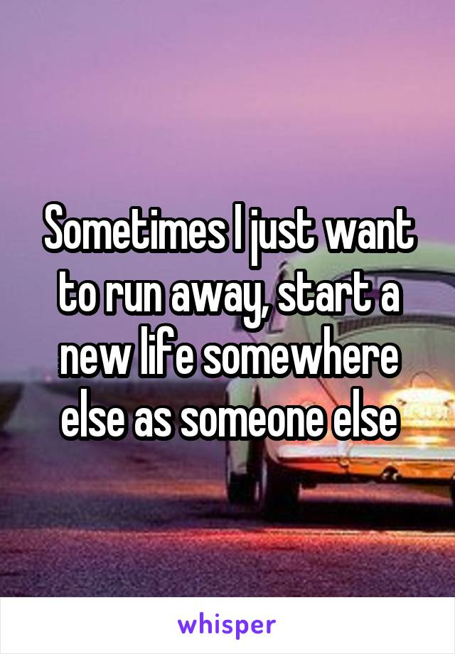 Sometimes I just want to run away, start a new life somewhere else as someone else