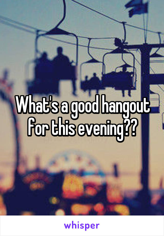 What's a good hangout for this evening??