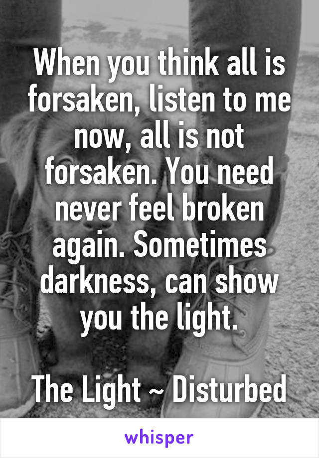 When you think all is forsaken, listen to me now, all is not forsaken. You need never feel broken again. Sometimes darkness, can show you the light.  The Light ~ Disturbed
