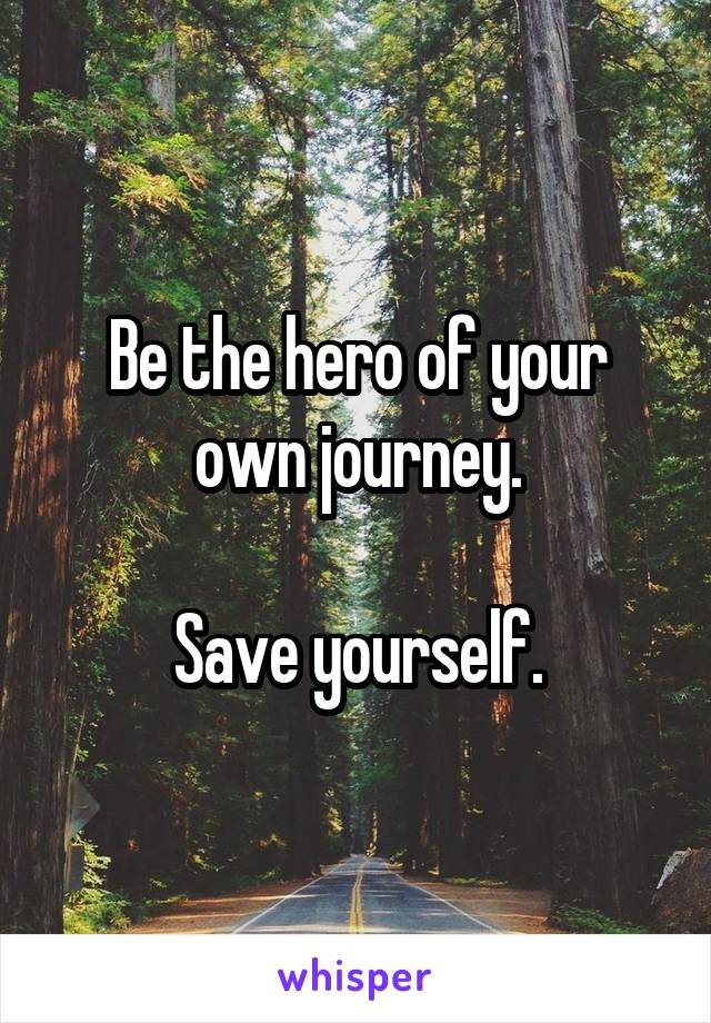 Be the hero of your own journey.  Save yourself.