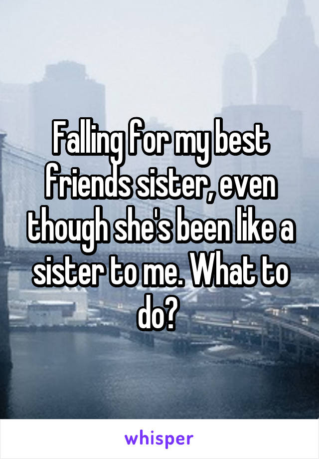 Falling for my best friends sister, even though she's been like a sister to me. What to do?