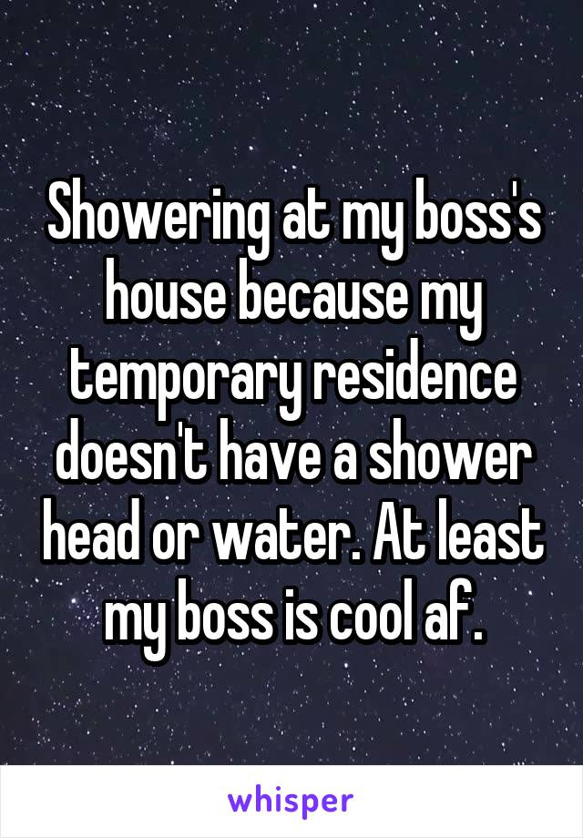 Showering at my boss's house because my temporary residence doesn't have a shower head or water. At least my boss is cool af.