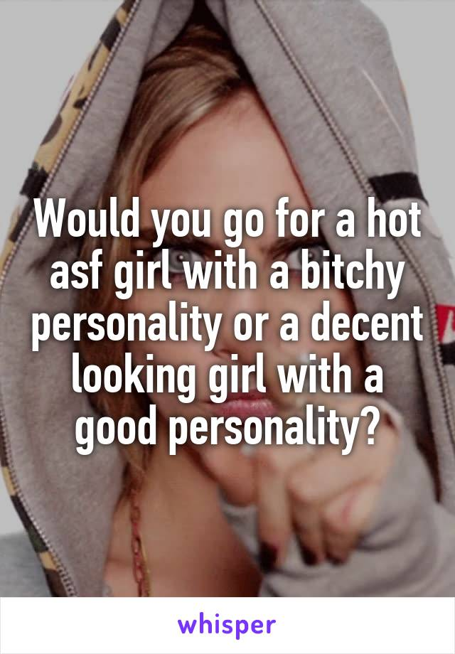 Would you go for a hot asf girl with a bitchy personality or a decent looking girl with a good personality?