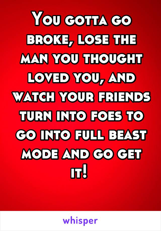 You gotta go broke, lose the man you thought loved you, and watch your friends turn into foes to go into full beast mode and go get it!
