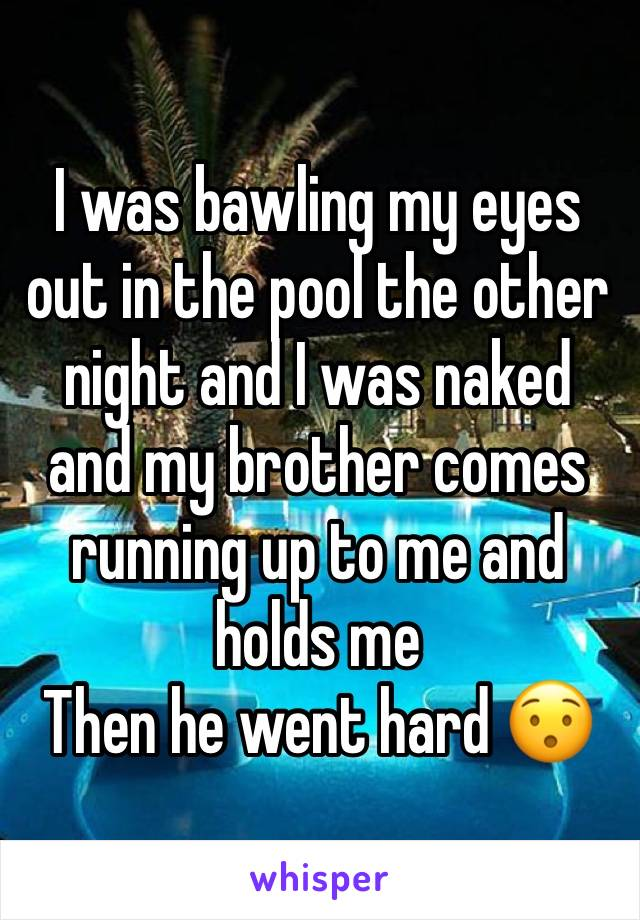 I was bawling my eyes out in the pool the other night and I was naked and my brother comes running up to me and holds me  Then he went hard 😯
