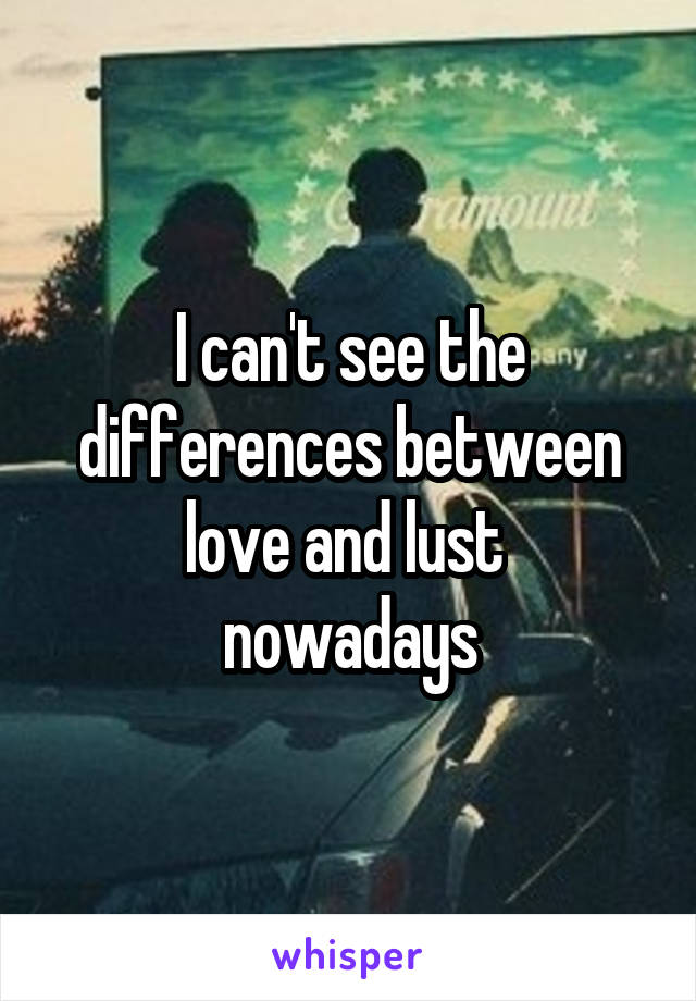 I can't see the differences between love and lust  nowadays