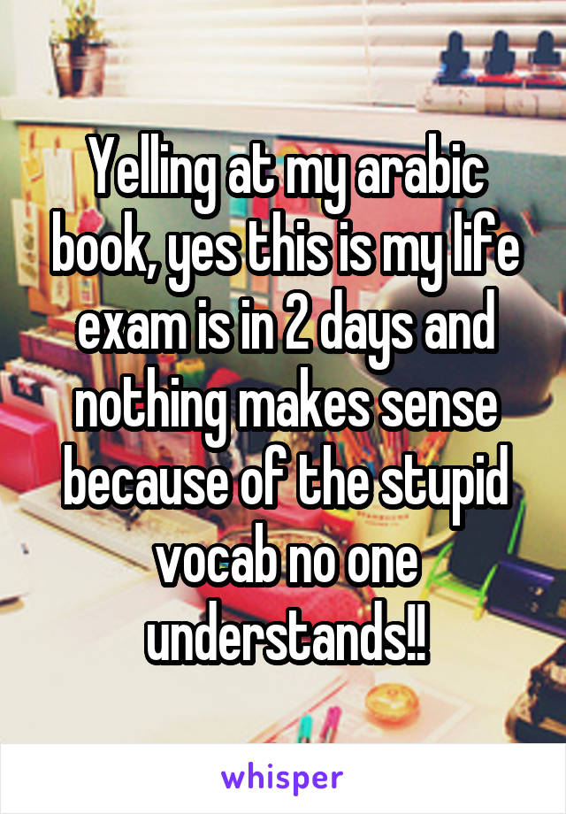 Yelling at my arabic book, yes this is my life exam is in 2 days and nothing makes sense because of the stupid vocab no one understands!!