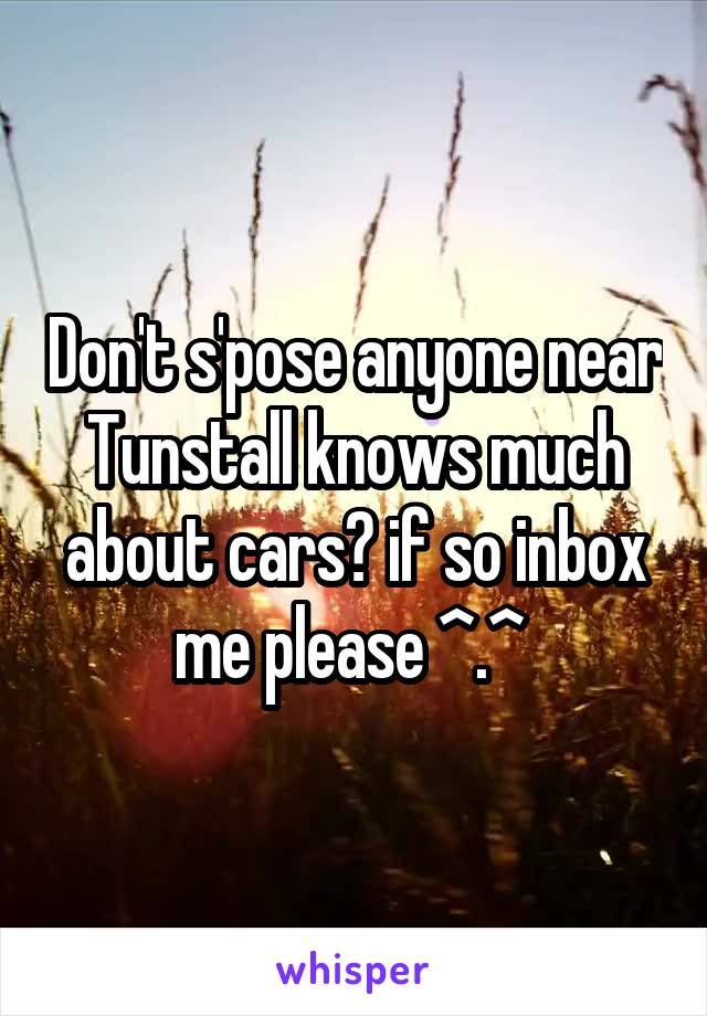 Don't s'pose anyone near Tunstall knows much about cars? if so inbox me please ^.^