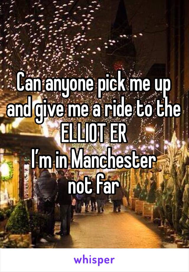 Can anyone pick me up and give me a ride to the ELLIOT ER   I'm in Manchester not far