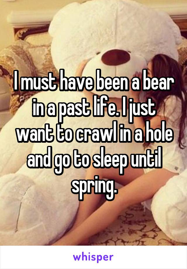 I must have been a bear in a past life. I just want to crawl in a hole and go to sleep until spring.