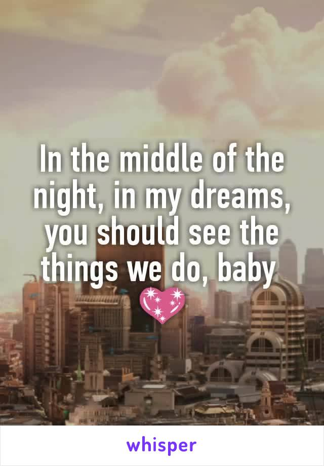 In the middle of the night, in my dreams, you should see the things we do, baby  💖