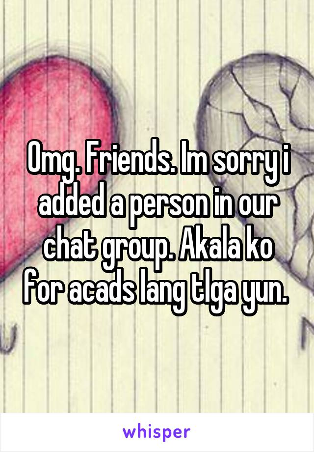 Omg. Friends. Im sorry i added a person in our chat group. Akala ko for acads lang tlga yun.