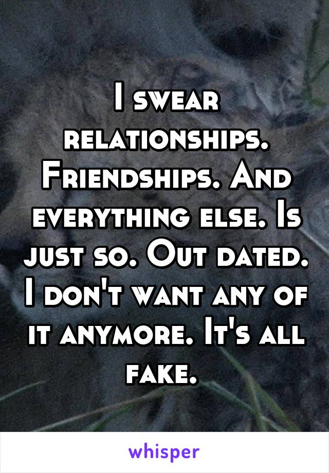 I swear relationships. Friendships. And everything else. Is just so. Out dated. I don't want any of it anymore. It's all fake.