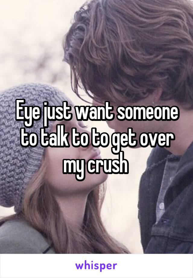 Eye just want someone to talk to to get over my crush