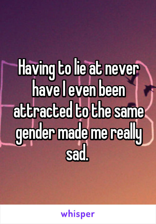 Having to lie at never have I even been attracted to the same gender made me really sad.